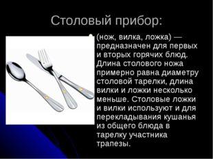 Столовый прибор: (нож, вилка, ложка)— предназначен для первых и вторых горяч