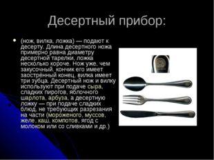 Десертный прибор: (нож, вилка, ложка)— подают к десерту. Длина десертного но