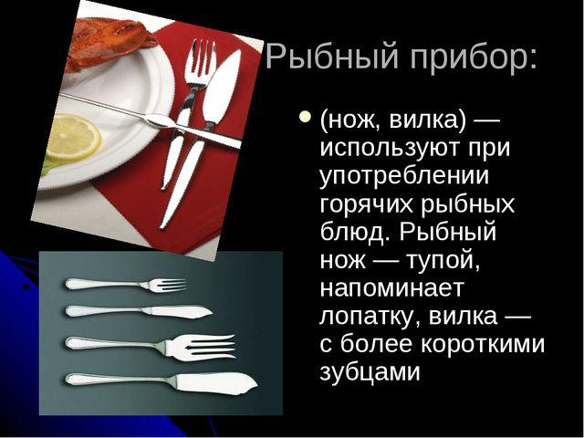 Рыбный прибор: (нож, вилка)— используют при употреблении горячих рыбных блю...