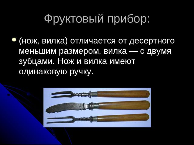 Фруктовый прибор: (нож, вилка) отличается от десертного меньшим размером, вил...