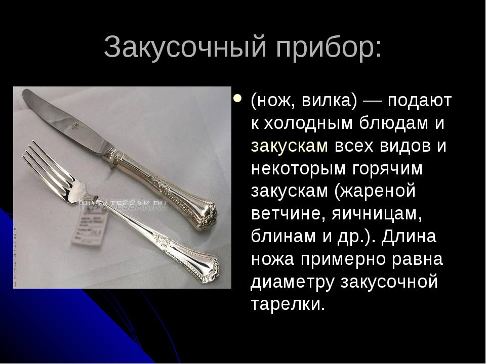 Закусочный прибор: (нож, вилка)— подают к холодным блюдам и закускам всех ви...
