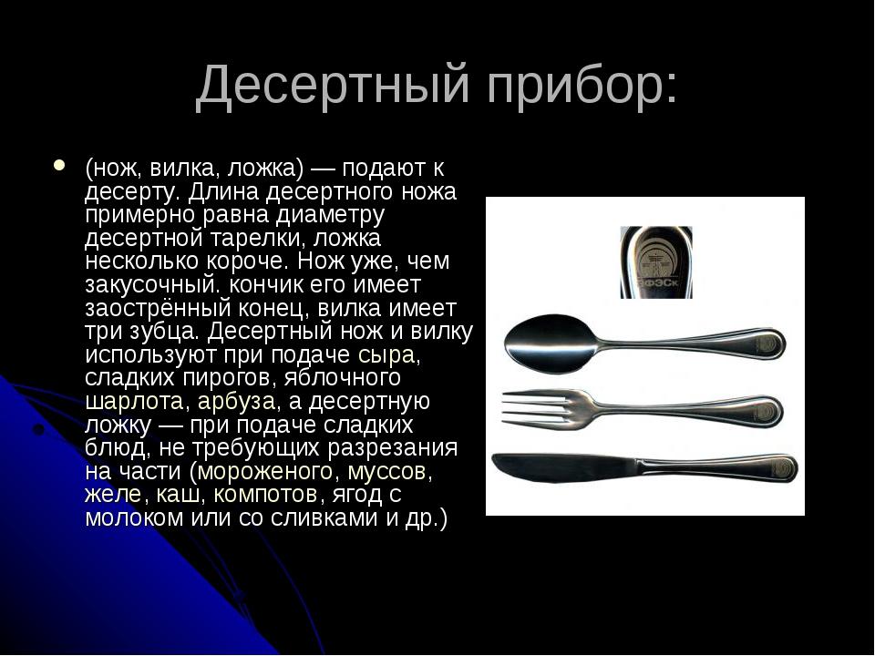 Десертный прибор: (нож, вилка, ложка)— подают к десерту. Длина десертного но...
