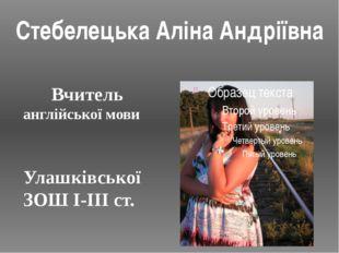 Вчитель англійської мови Улашківської ЗОШ І-ІІІ ст. Стебелецька Аліна Андрії