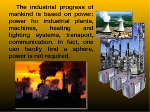 The industrial progress of mankind is based on power: power for industrial pl