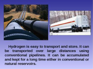 Hydrogen is easy to transport and store. It can be transported over large dis