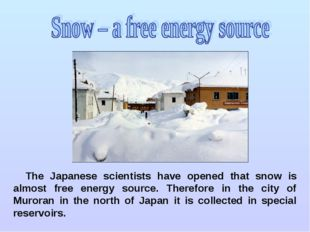 The Japanese scientists have opened that snow is almost free energy source. T