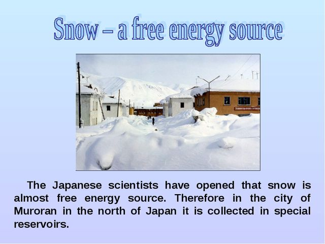 The Japanese scientists have opened that snow is almost free energy source. T...