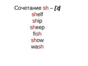 Сочетание sh – [ʃ] shelf ship sheep fish show wash