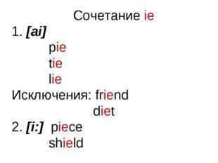 Сочетание ie [ai] pie tie lie Исключения: friend diet 2. [i:] piece shield