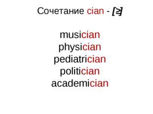 Сочетание cian - [ʃ] musician physician pediatrician politician academician