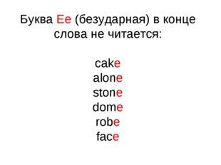 Буква Ee (безударная) в конце слова не читается: cake alone stone dome robe f