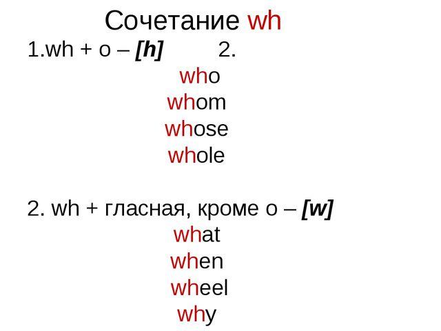 Сочетание wh wh + o – [h] 2. who whom whose whole 2. wh + гласная, кроме o –...