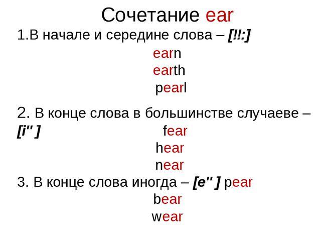 Сочетание ear В начале и середине слова – [ɜ:] earn earth pearl 2. В конце сл...