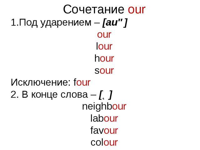 Сочетание our Под ударением – [auə] our lour hour sour Исключение: four 2. В...