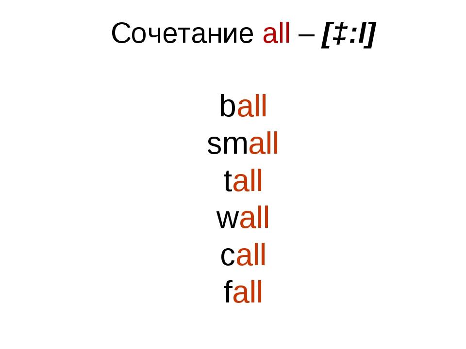 Сочетание all – [ɔ:l] ball small tall wall call fall