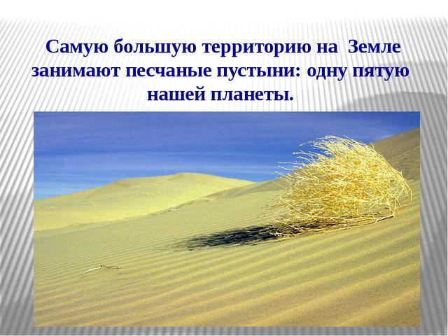 Самую большую территорию на Земле занимают песчаные пустыни: одну пятую наше...