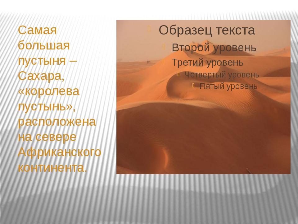 Самая большая пустыня – Сахара, «королева пустынь», расположена на севере Аф...
