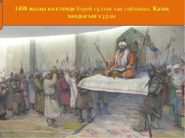 1458 жылы көктемде Керей сұлтан хан сайланып, Қазақ хандығын құрды.