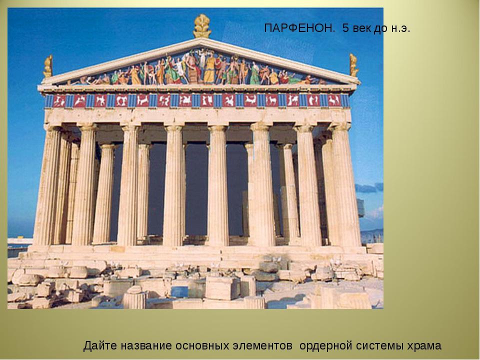 ПАРФЕНОН. 5 век до н.э. Дайте название основных элементов ордерной системы хр...