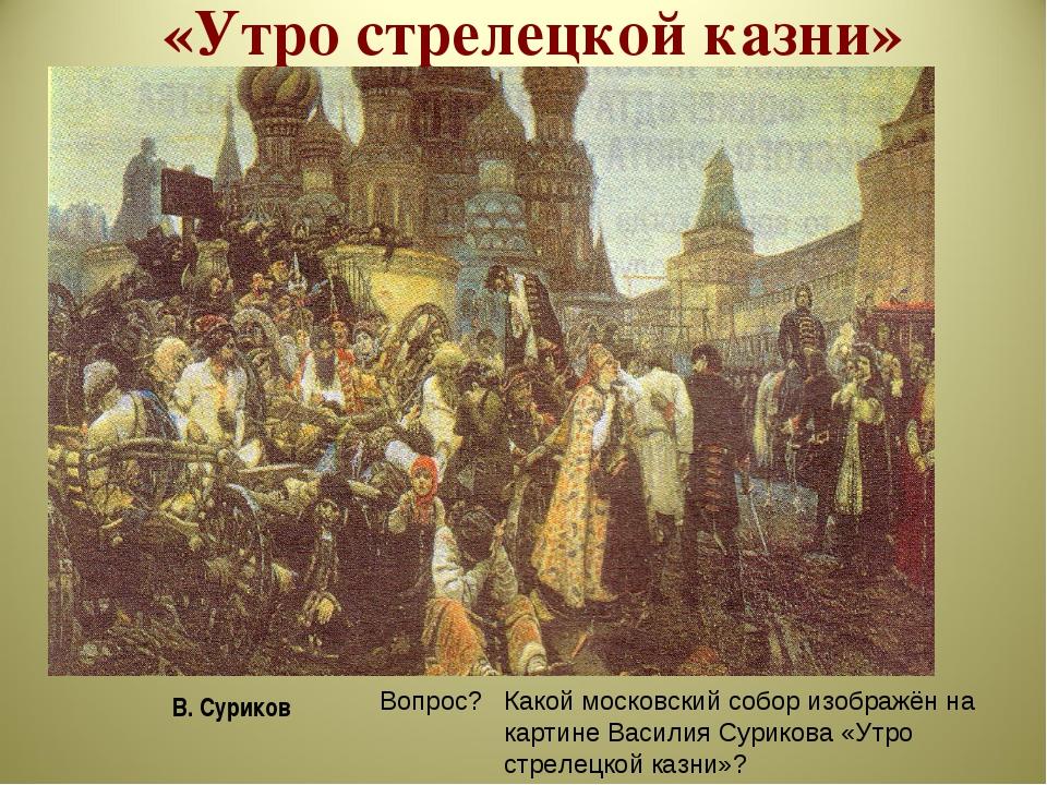 «Утро стрелецкой казни» В. Суриков Вопрос? Какой московский собор изображён н...