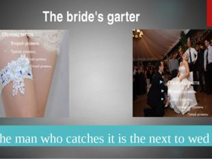 The bride's garter The man who catches it is the next to wed
