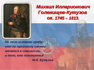 Михаил Илларионович Голенищев-Кутузов ок. 1745 – 1813. Не тот истинно храбр,