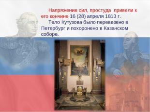 Напряжение сил, простуда привели к его кончине 16 (28) апреля 1813 г. Тело К