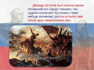Дважды Кутузов был опасно ранен. Лечивший его хирург говорил, что судьба назн