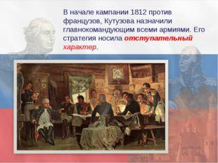 В начале кампании 1812 против французов, Кутузова назначили главнокомандующим