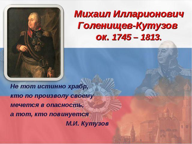 Михаил Илларионович Голенищев-Кутузов ок. 1745 – 1813. Не тот истинно храбр,...
