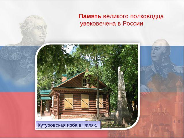 Память великого полководца увековечена в России Кутузовская изба в Филях.