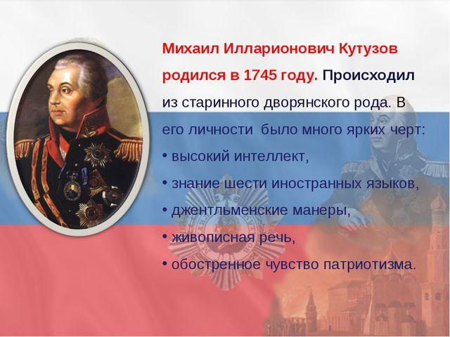 Михаил Илларионович Кутузов родился в 1745 году. Происходил из старинного дво...