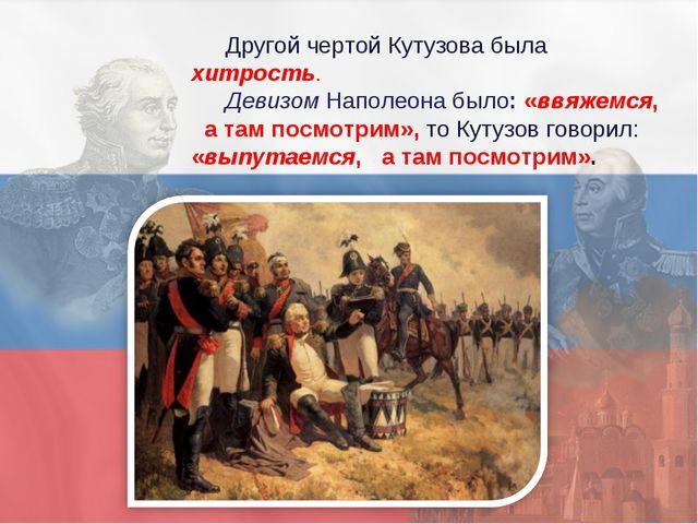 Другой чертой Кутузова была хитрость. Девизом Наполеона было: «ввяжемся, а та...