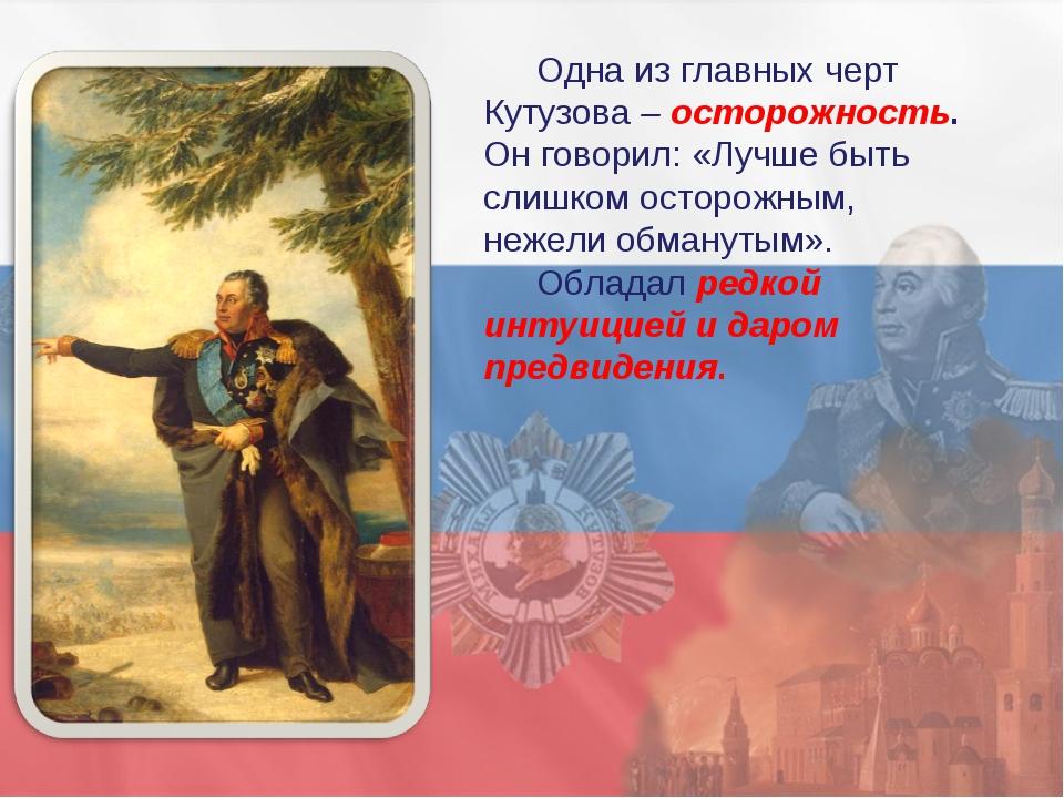 Одна из главных черт Кутузова – осторожность. Он говорил: «Лучше быть слишком...