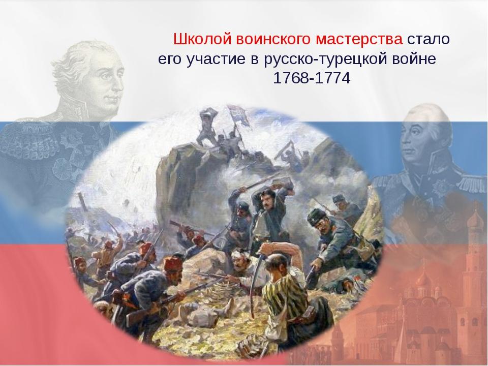 Школой воинского мастерства стало его участие в русско-турецкой войне 1768-1774