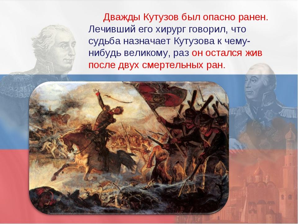 Дважды Кутузов был опасно ранен. Лечивший его хирург говорил, что судьба назн...