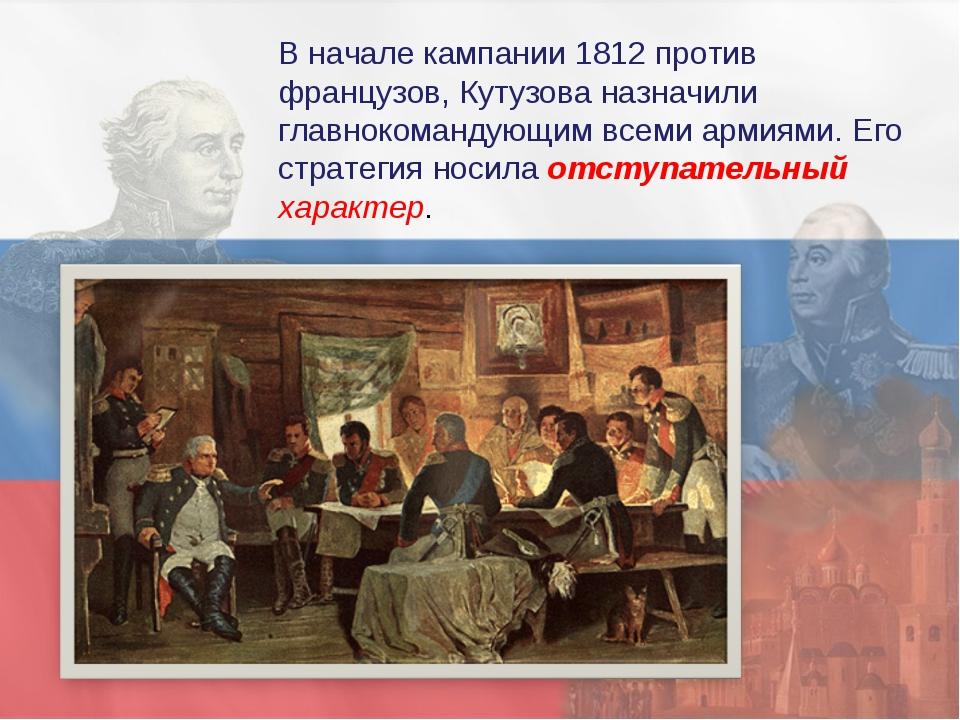 В начале кампании 1812 против французов, Кутузова назначили главнокомандующим...