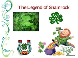 The Legend of Shamrock It is known as a symbol of Ireland, with St. Patrick h