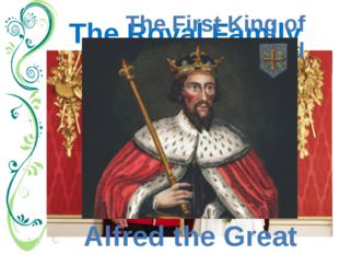 The Royal Family The First King of England Alfred the Great Royal Family. For