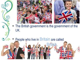 The British government is the government of the UK. People who live in Britai