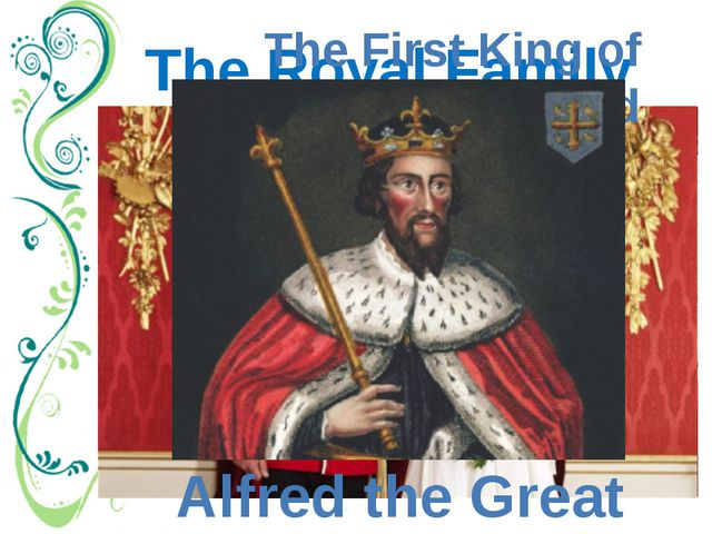 The Royal Family The First King of England Alfred the Great Royal Family. For...