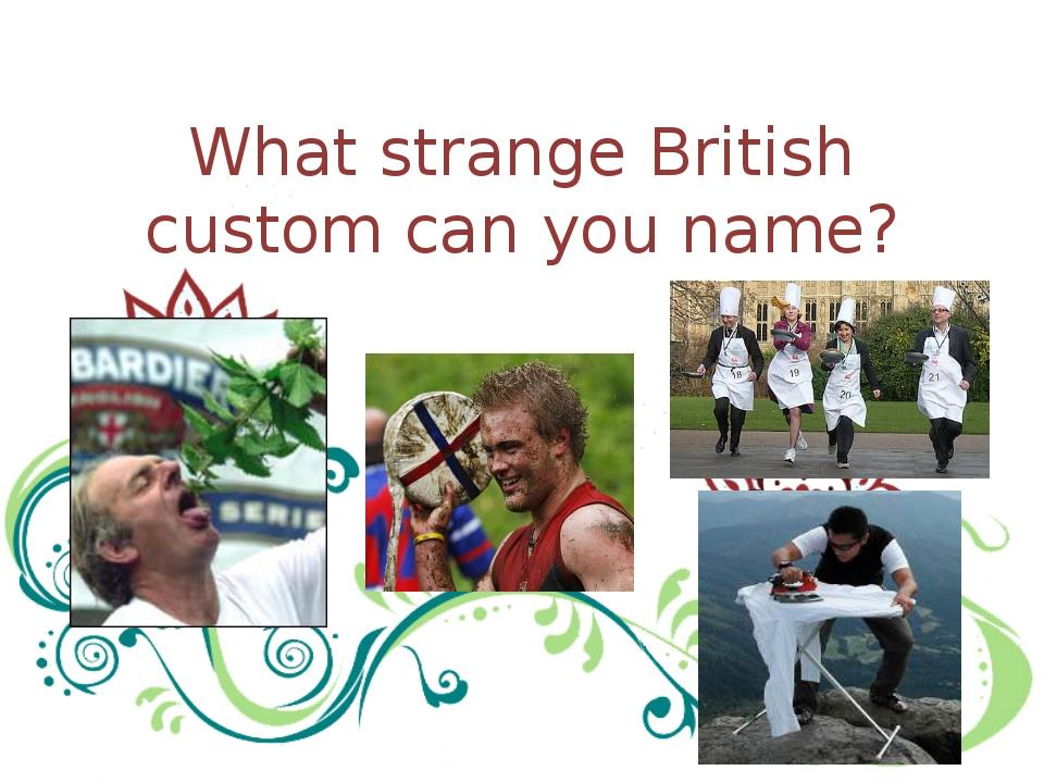 What strange British custom can you name?