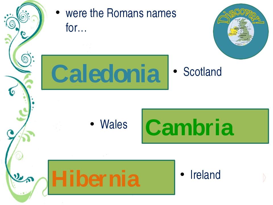 Caledonia were the Romans names for… Cambria Hibernia Ireland Wales Scotland