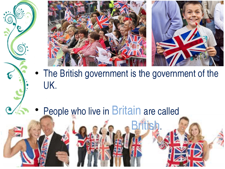 The British government is the government of the UK. People who live in Britai...