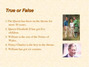 True or False 1.The Queen has been on the throne for more 50 years. 2. Queen
