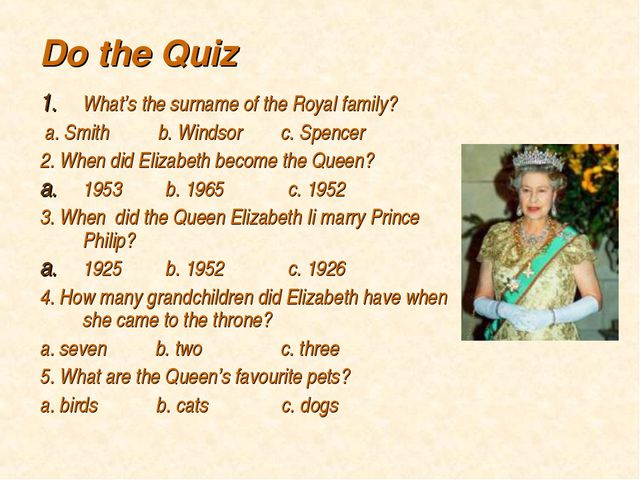 Do the Quiz What's the surname of the Royal family? a. Smith b. Windsor c. Sp...