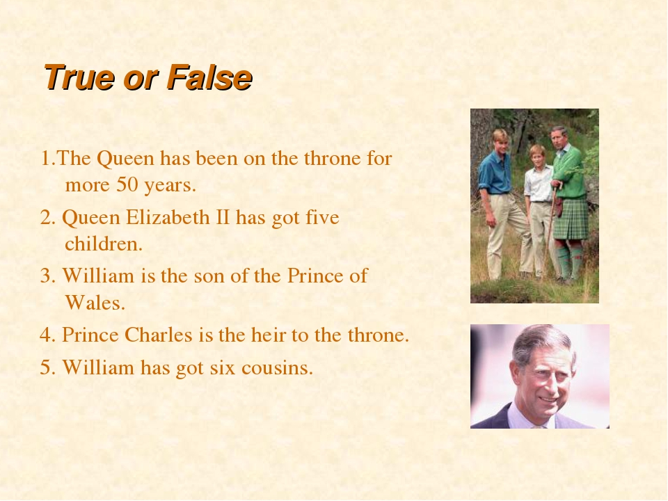 True or False 1.The Queen has been on the throne for more 50 years. 2. Queen...