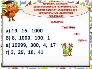 а) 19, 15, 1000 б) 8, 1000, 100, 1 в) 19999, 300, 4, 17 г) 3, 29, 18, 41 Циф