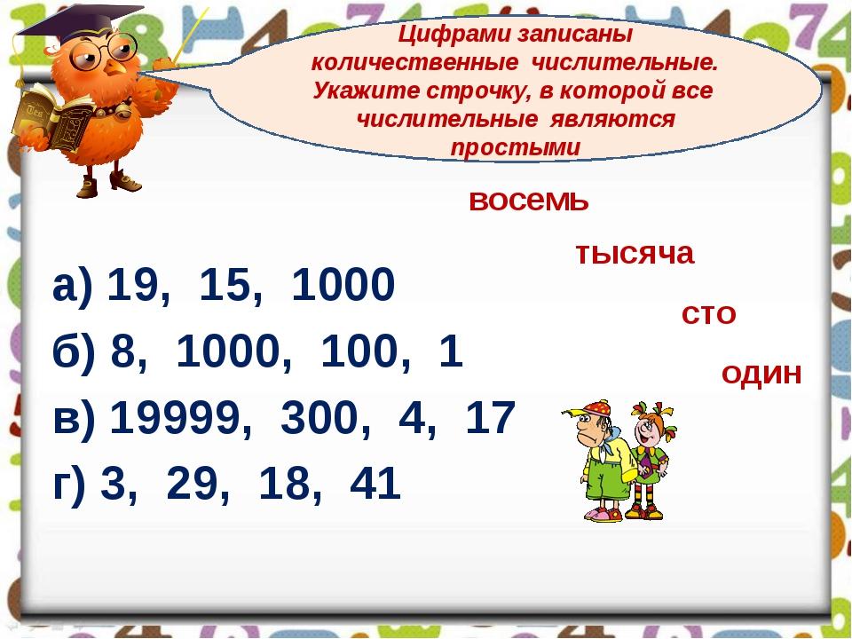 а) 19, 15, 1000 б) 8, 1000, 100, 1 в) 19999, 300, 4, 17 г) 3, 29, 18, 41 Циф...
