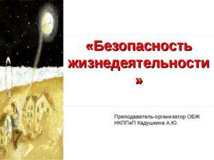 «Безопасность жизнедеятельности» Преподаватель-организатор ОБЖ НКППиП Кадушки